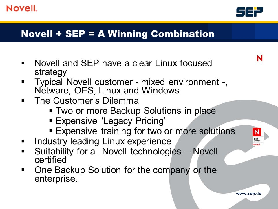 Novell + SEP = A Winning Combination Novell and SEP have a clear Linux focused strategy Typical Novell customer - mixed environment -, Netware, OES, Linux and Windows The Customers Dilemma Two or more Backup Solutions in place Expensive Legacy Pricing Expensive training for two or more solutions Industry leading Linux experience Suitability for all Novell technologies – Novell certified One Backup Solution for the company or the enterprise.