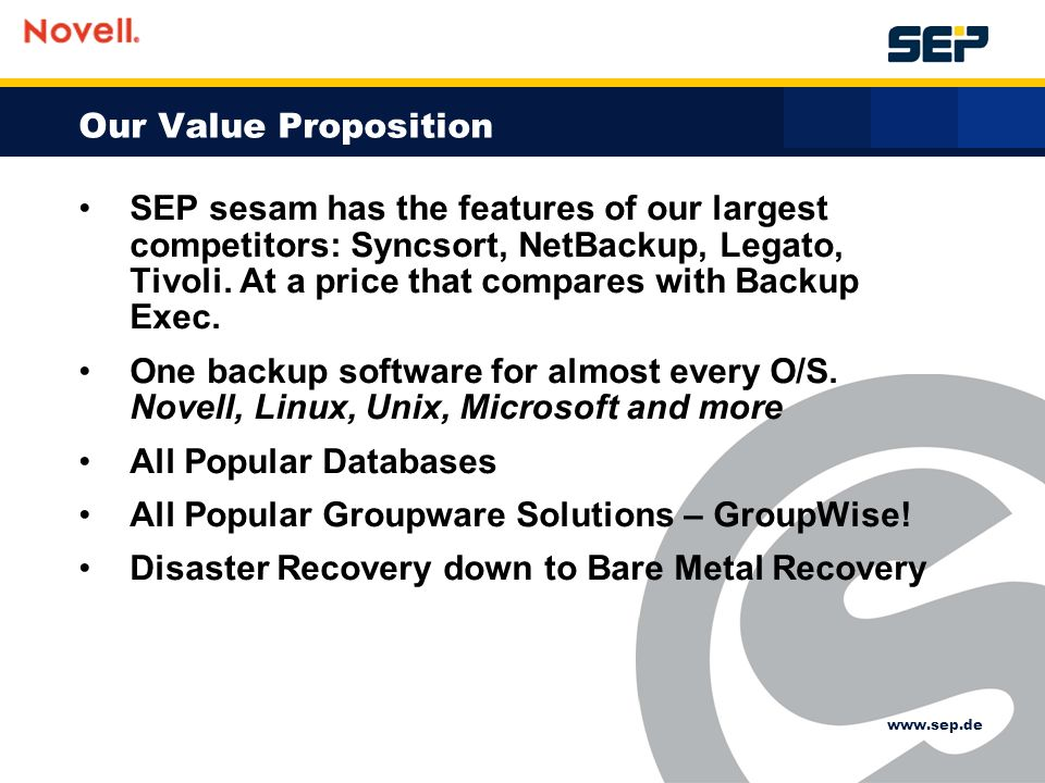 Our Value Proposition SEP sesam has the features of our largest competitors: Syncsort, NetBackup, Legato, Tivoli.