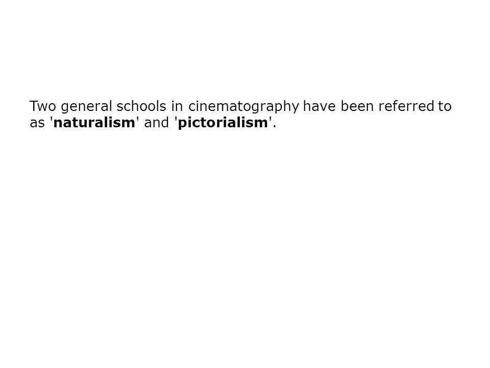 Two general schools in cinematography have been referred to as 'naturalism' and 'pictorialism'.