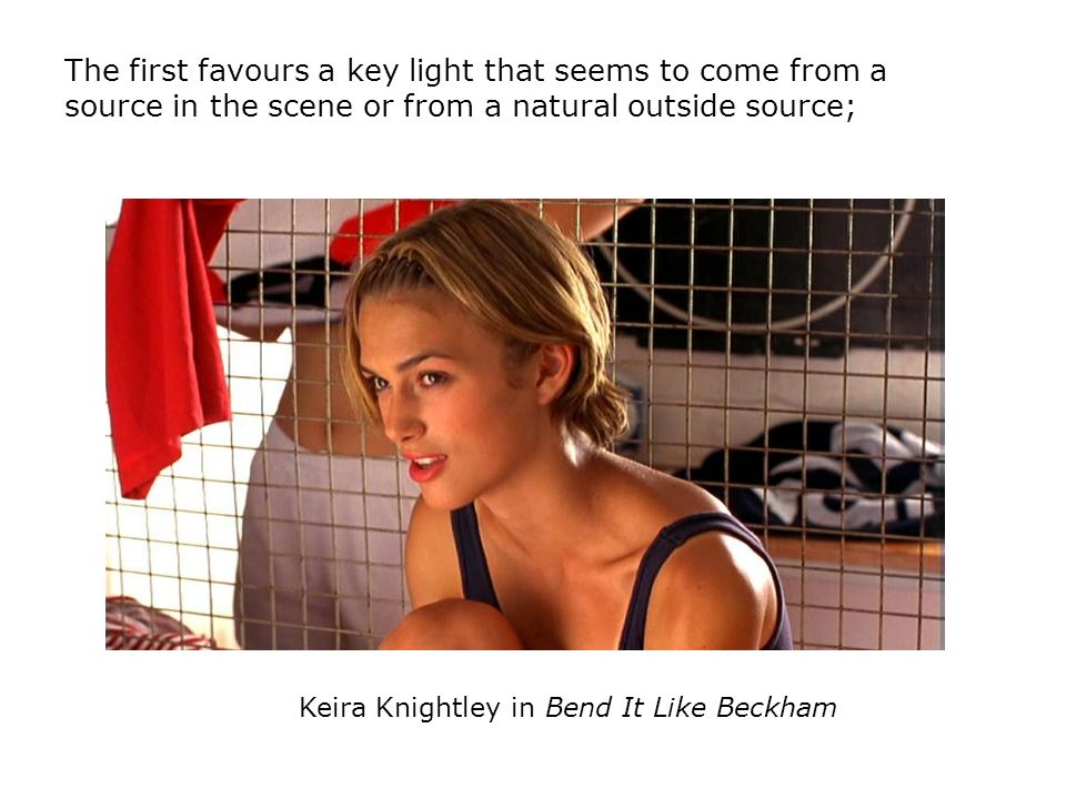 The first favours a key light that seems to come from a source in the scene or from a natural outside source; Keira Knightley in Bend It Like Beckham