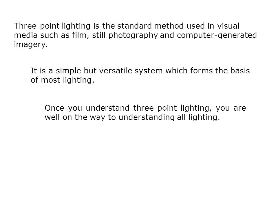 Three-point lighting is the standard method used in visual media such as film, still photography and computer-generated imagery. It is a simple but ve