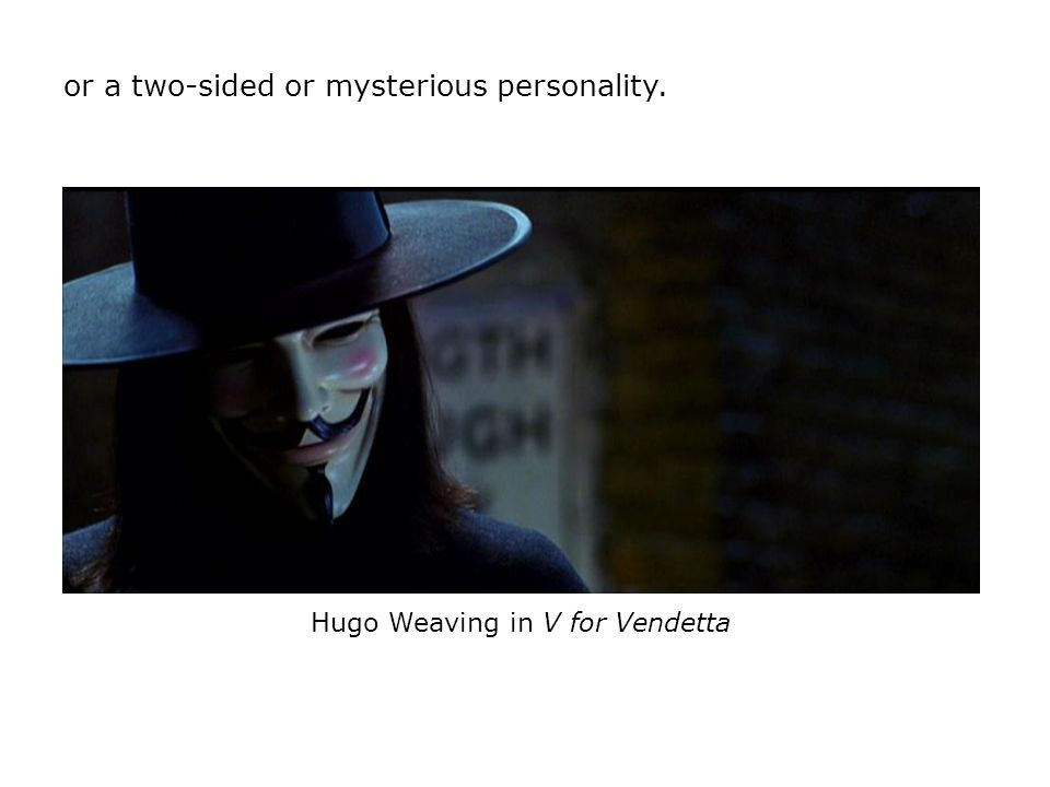 or a two-sided or mysterious personality. Hugo Weaving in V for Vendetta