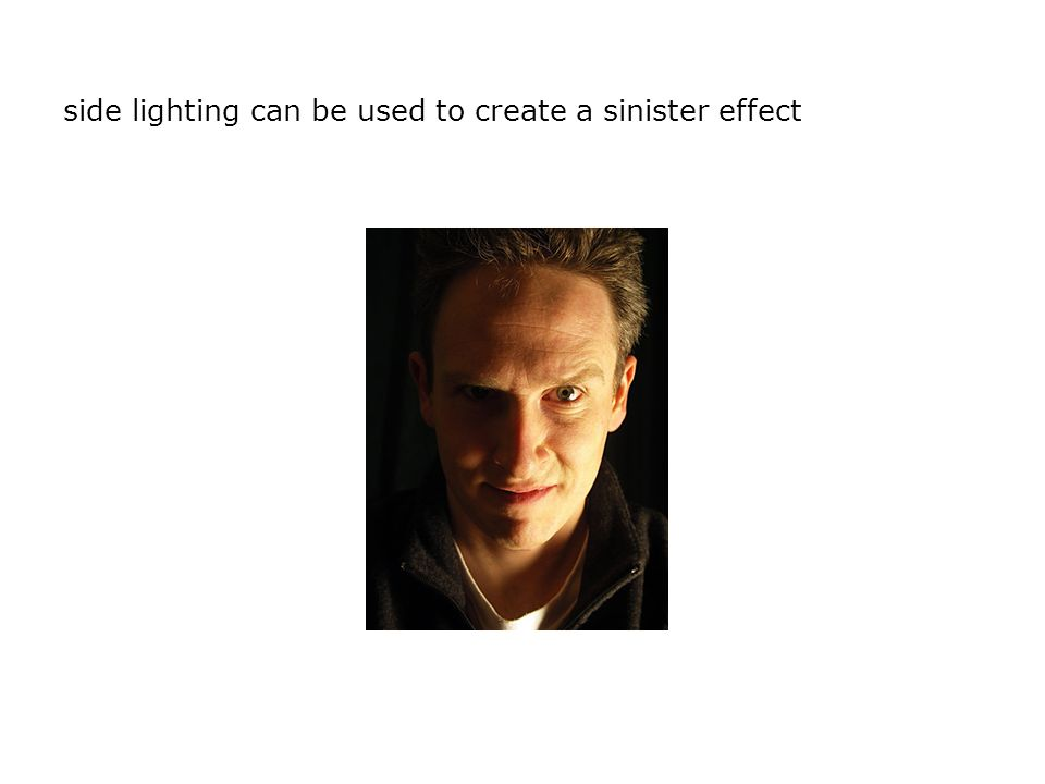 side lighting can be used to create a sinister effect