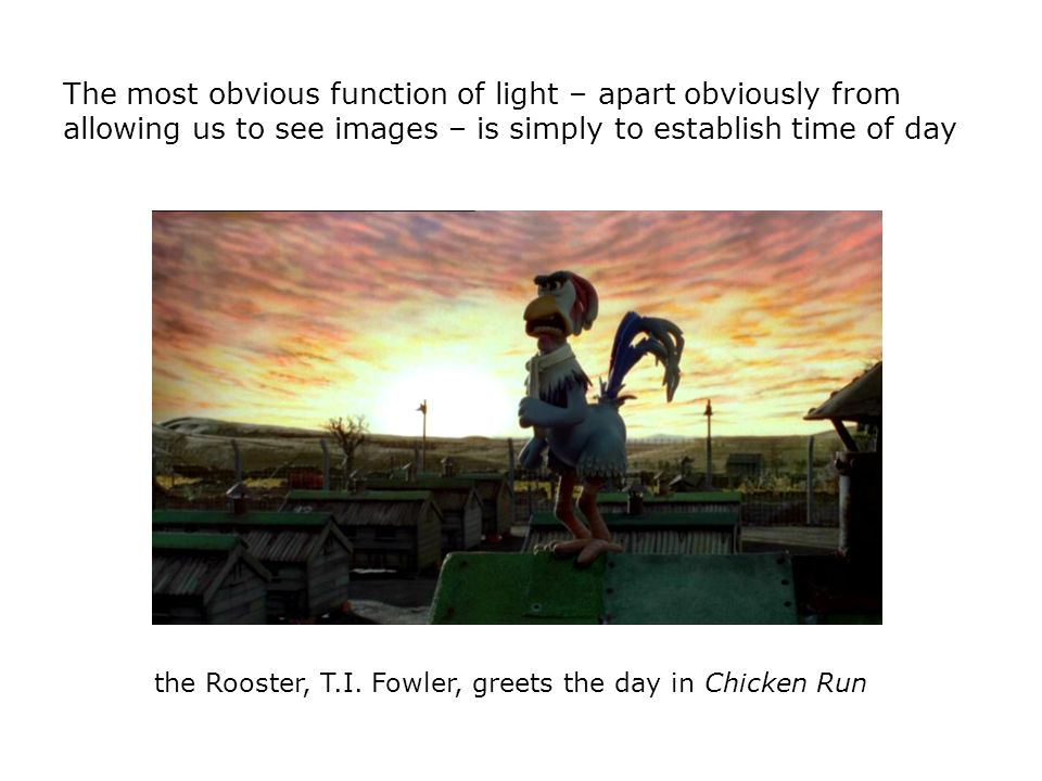 The most obvious function of light – apart obviously from allowing us to see images – is simply to establish time of day the Rooster, T.I. Fowler, gre