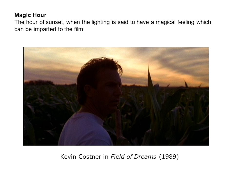 Magic Hour The hour of sunset, when the lighting is said to have a magical feeling which can be imparted to the film. Kevin Costner in Field of Dreams