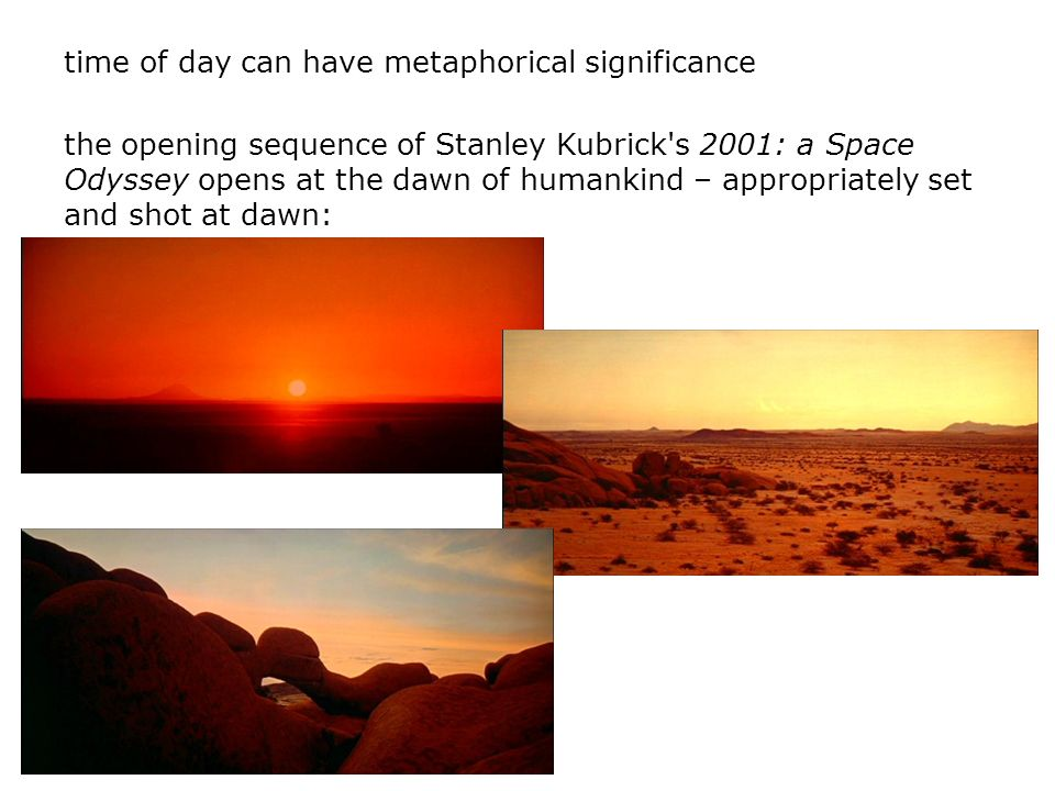 time of day can have metaphorical significance the opening sequence of Stanley Kubrick's 2001: a Space Odyssey opens at the dawn of humankind – approp