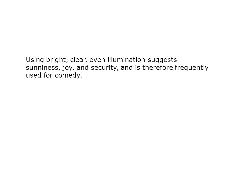 Using bright, clear, even illumination suggests sunniness, joy, and security, and is therefore frequently used for comedy.
