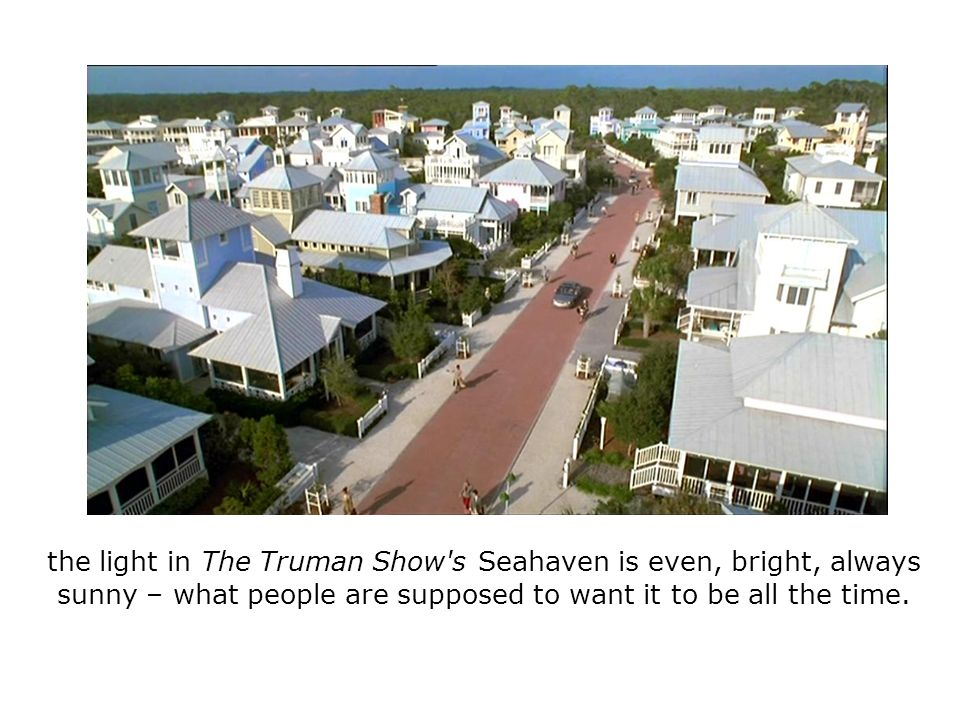 the light in The Truman Show's Seahaven is even, bright, always sunny – what people are supposed to want it to be all the time.
