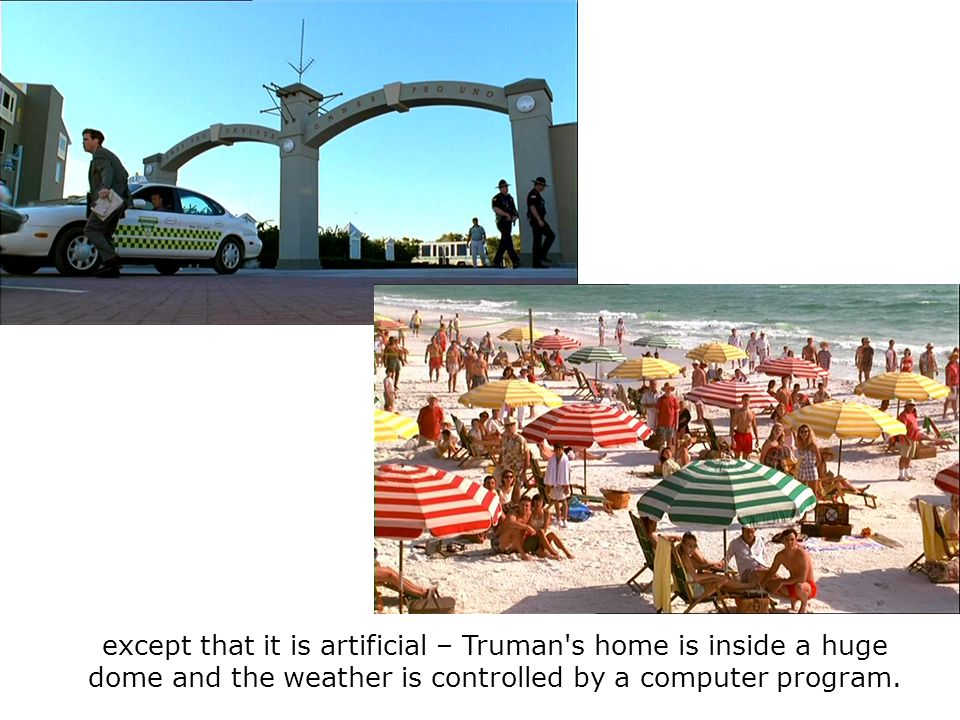 except that it is artificial – Truman's home is inside a huge dome and the weather is controlled by a computer program.