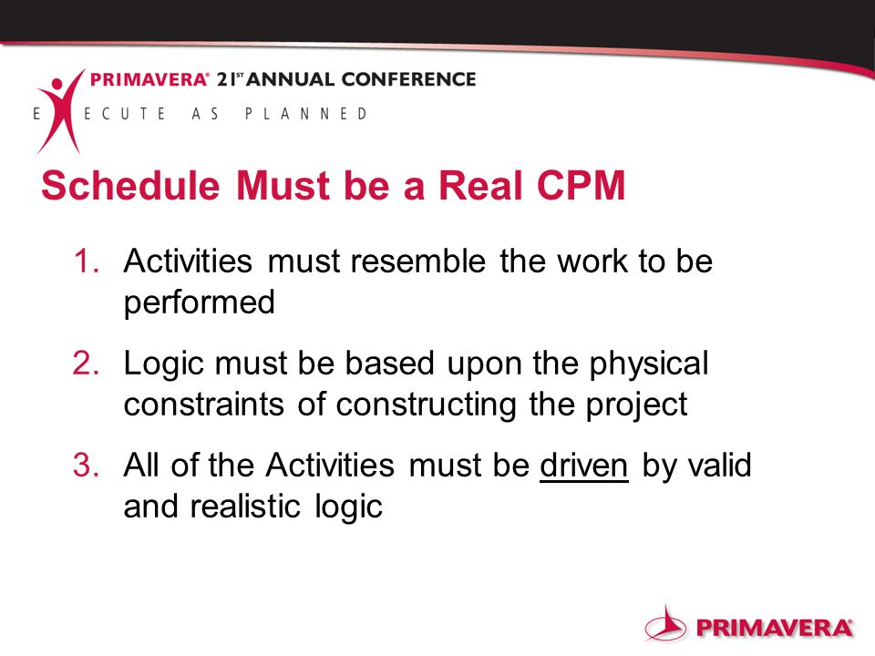 Schedule Must be a Real CPM 1.Activities must resemble the work to be performed 2.Logic must be based upon the physical constraints of constructing th