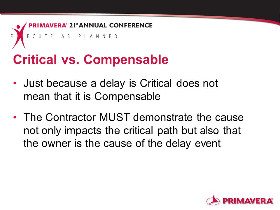 Critical vs. Compensable Just because a delay is Critical does not mean that it is Compensable The Contractor MUST demonstrate the cause not only impa
