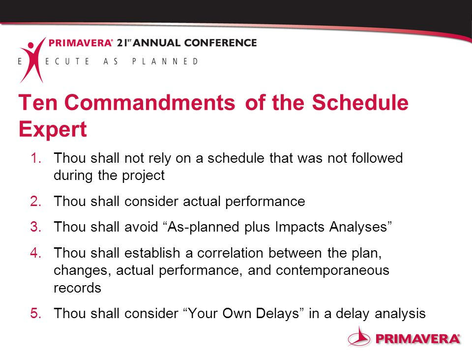 Ten Commandments of the Schedule Expert 1.Thou shall not rely on a schedule that was not followed during the project 2.Thou shall consider actual perf