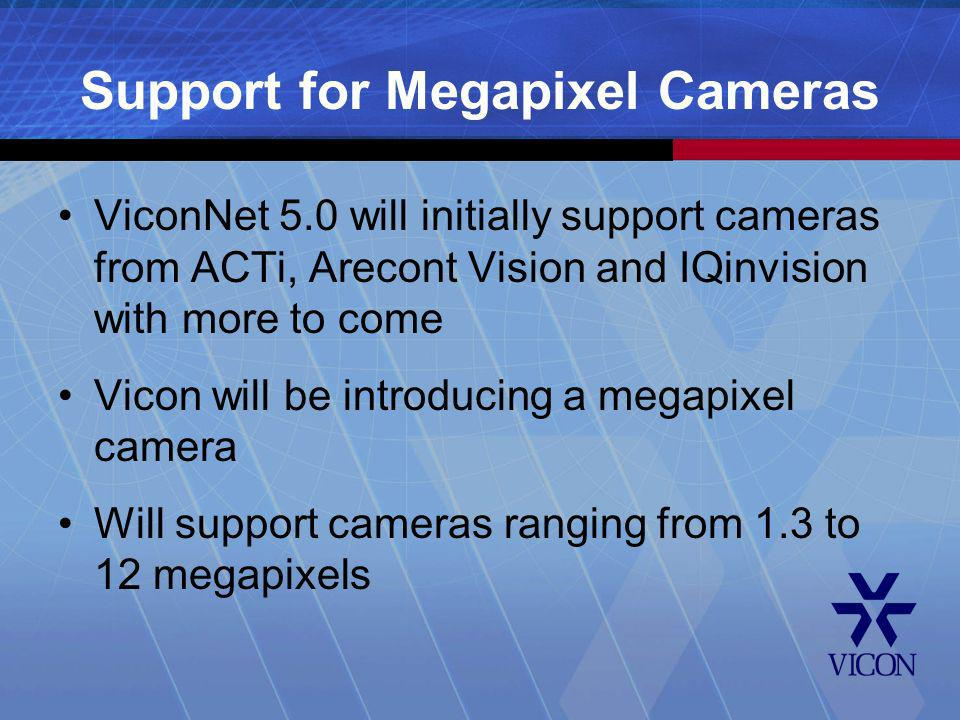 Support for Megapixel Cameras ViconNet 5.0 will initially support cameras from ACTi, Arecont Vision and IQinvision with more to come Vicon will be int
