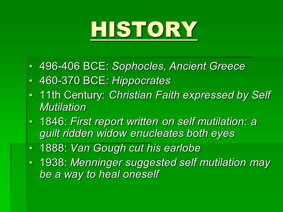 HISTORY 496-406 BCE: Sophocles, Ancient Greece 496-406 BCE: Sophocles, Ancient Greece 460-370 BCE: Hippocrates 460-370 BCE: Hippocrates 11th Century: Christian Faith expressed by Self Mutilation 11th Century: Christian Faith expressed by Self Mutilation 1846: First report written on self mutilation: a guilt ridden widow enucleates both eyes 1846: First report written on self mutilation: a guilt ridden widow enucleates both eyes 1888: Van Gough cut his earlobe 1888: Van Gough cut his earlobe 1938: Menninger suggested self mutilation may be a way to heal oneself 1938: Menninger suggested self mutilation may be a way to heal oneself