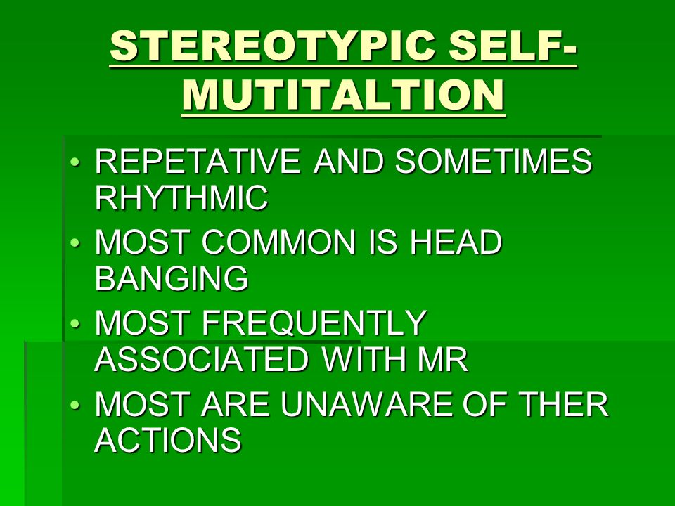 STEREOTYPIC SELF- MUTITALTION REPETATIVE AND SOMETIMES RHYTHMIC REPETATIVE AND SOMETIMES RHYTHMIC MOST COMMON IS HEAD BANGING MOST COMMON IS HEAD BANGING MOST FREQUENTLY ASSOCIATED WITH MR MOST FREQUENTLY ASSOCIATED WITH MR MOST ARE UNAWARE OF THER ACTIONS MOST ARE UNAWARE OF THER ACTIONS