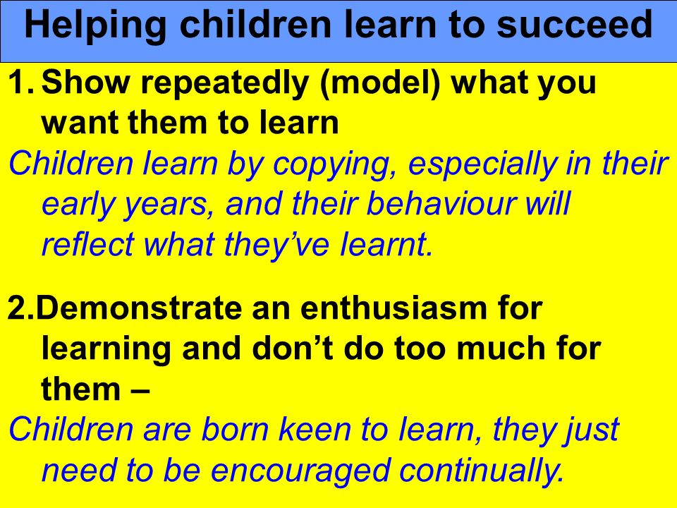 People Progress Pride 1.Show repeatedly (model) what you want them to learn Children learn by copying, especially in their early years, and their beha