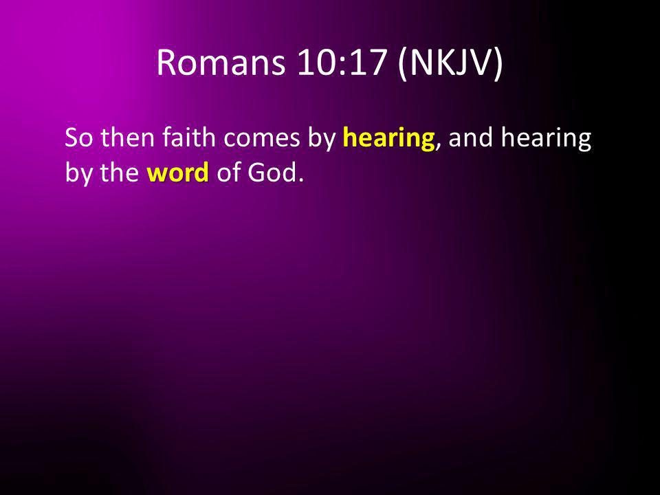 Romans 10:17 (NKJV) hearing word So then faith comes by hearing, and hearing by the word of God.