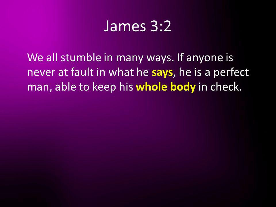 James 3:2 says whole body We all stumble in many ways. If anyone is never at fault in what he says, he is a perfect man, able to keep his whole body i