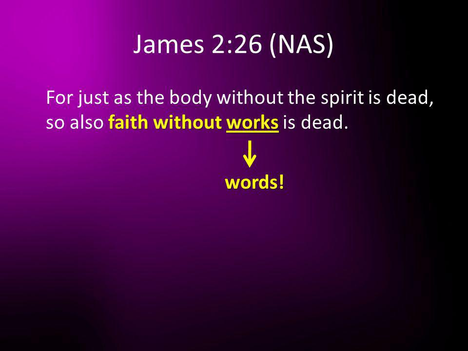 James 2:26 (NAS) faith without works For just as the body without the spirit is dead, so also faith without works is dead. words!
