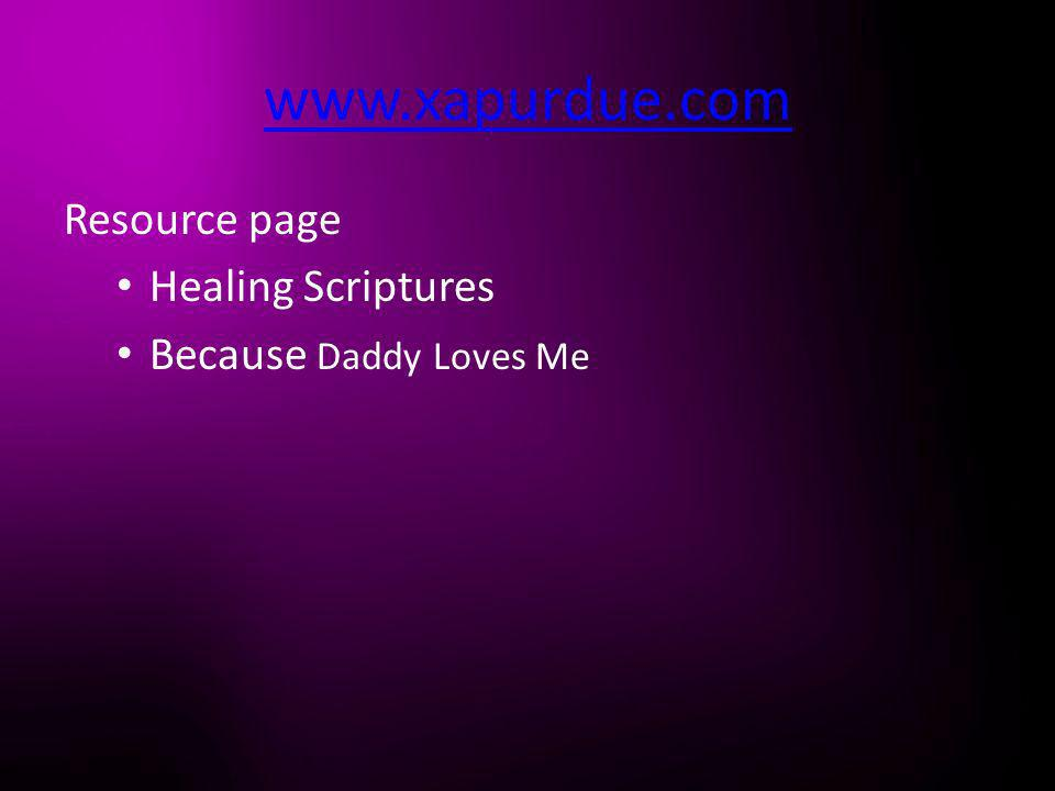 www.xapurdue.com Resource page Healing Scriptures Because Daddy Loves Me