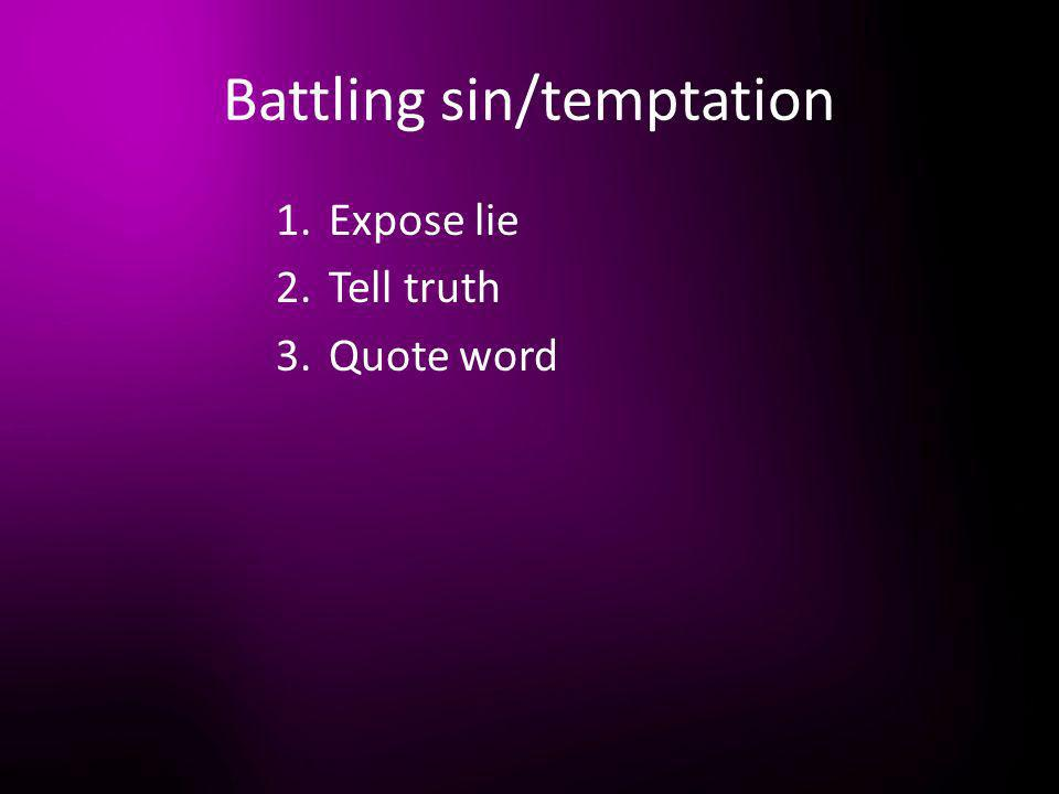 Battling sin/temptation 1.Expose lie 2.Tell truth 3.Quote word
