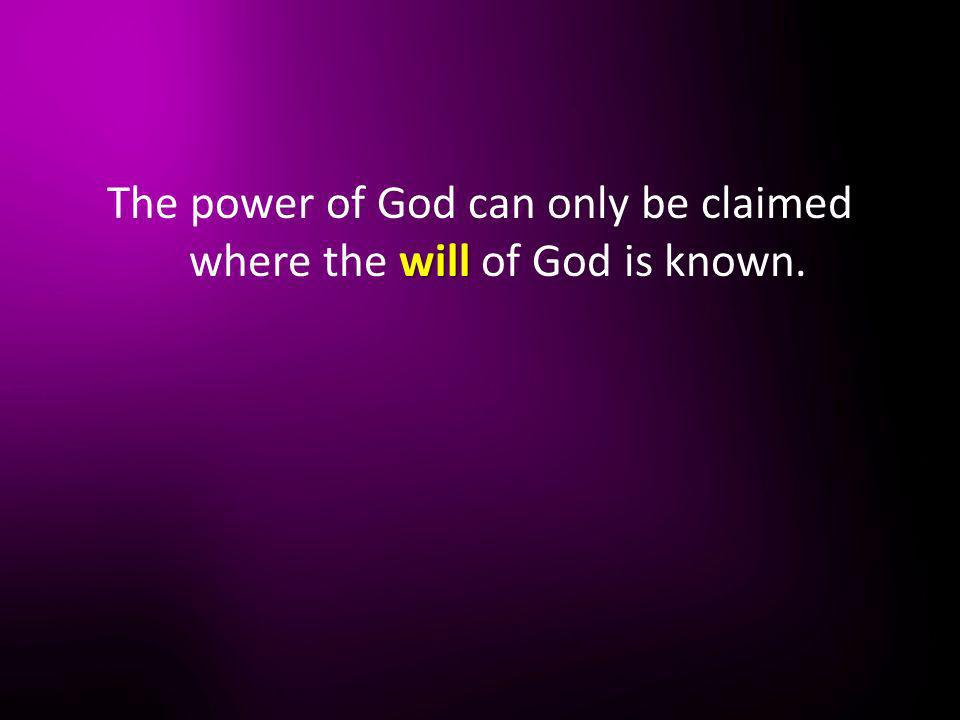 will The power of God can only be claimed where the will of God is known.
