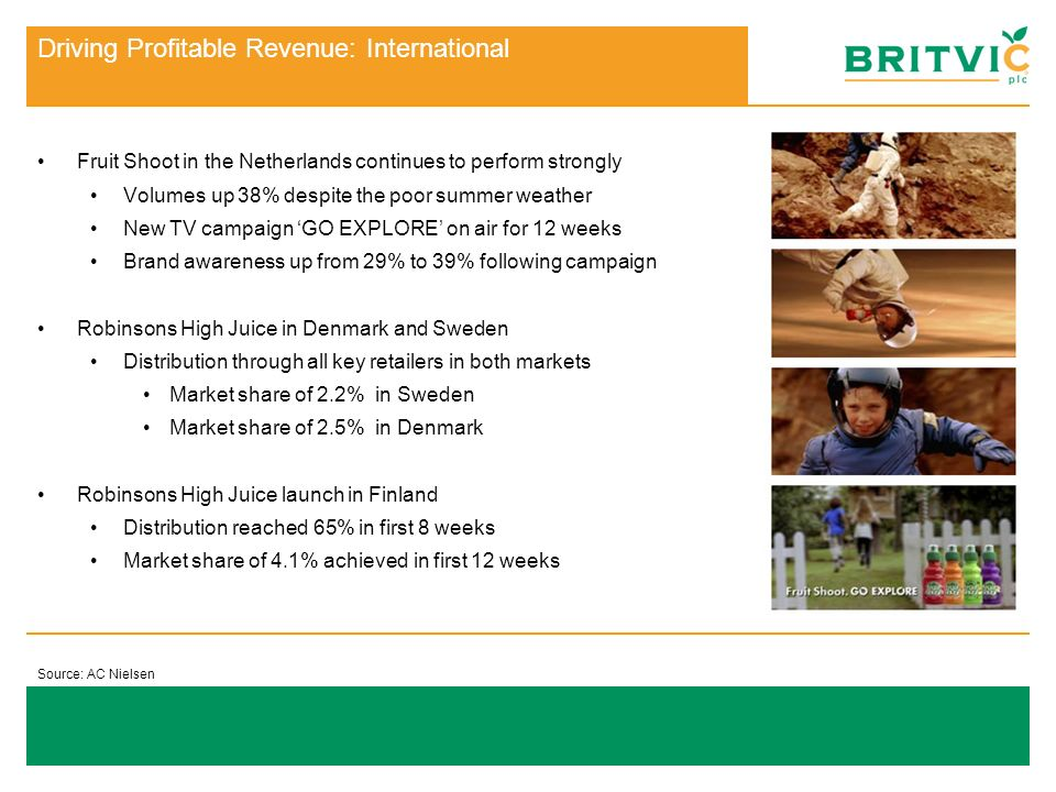 Source: AC Nielsen Brewers data to July 07 Driving Profitable Revenue : Britvic Britvic mixers and juices: Continue to strengthen their overall position Number one brand in juices - 31% market share Level with the main competitor in the mixers category Key initiatives driving performance: Launch in non-returnable bottles (transistion between March 07 and Spring 08) Range extensions to core portfolio including the launch of Cranberry and Pomegranate juice Relaunch of fresh not-from-concentrate 100% juice range in November 07