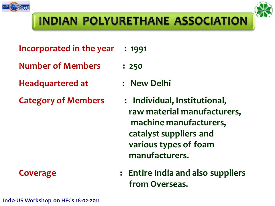 Incorporated in the year : 1991 Number of Members : 250 Headquartered at : New Delhi Category of Members : Individual, Institutional, raw material manufacturers, machine manufacturers, catalyst suppliers and various types of foam manufacturers.