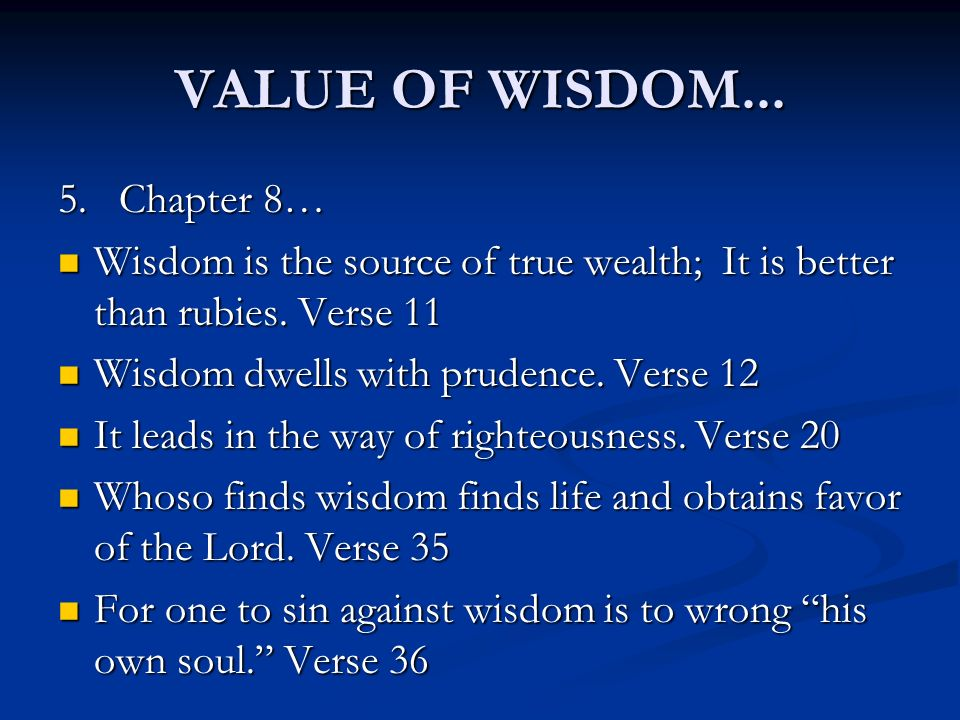 VALUE OF WISDOM... 5. Chapter 8… Wisdom is the source of true wealth; It is better than rubies. Verse 11 Wisdom is the source of true wealth; It is be