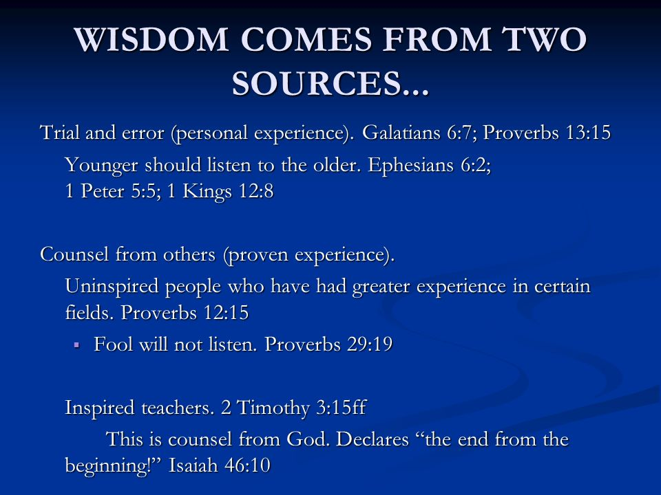 WISDOM COMES FROM TWO SOURCES... Trial and error (personal experience). Galatians 6:7; Proverbs 13:15 Younger should listen to the older. Ephesians 6: