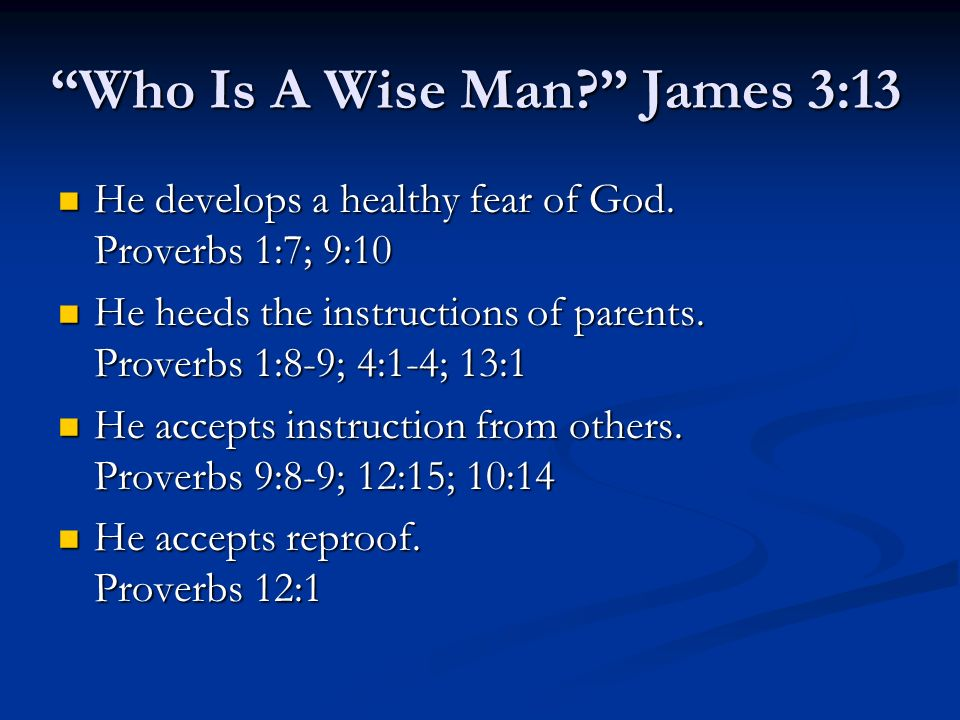 Who Is A Wise Man? James 3:13 He develops a healthy fear of God. Proverbs 1:7; 9:10 He develops a healthy fear of God. Proverbs 1:7; 9:10 He heeds the