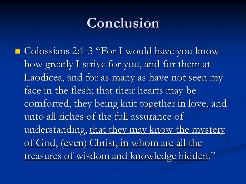 Conclusion Colossians 2:1-3 For I would have you know how greatly I strive for you, and for them at Laodicea, and for as many as have not seen my face