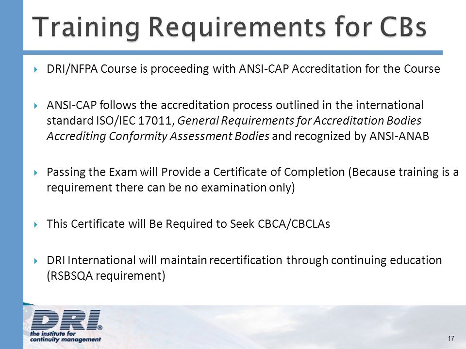 DRI/NFPA Course is proceeding with ANSI-CAP Accreditation for the Course ANSI-CAP follows the accreditation process outlined in the international standard ISO/IEC 17011, General Requirements for Accreditation Bodies Accrediting Conformity Assessment Bodies and recognized by ANSI-ANAB Passing the Exam will Provide a Certificate of Completion (Because training is a requirement there can be no examination only) This Certificate will Be Required to Seek CBCA/CBCLAs DRI International will maintain recertification through continuing education (RSBSQA requirement) 17