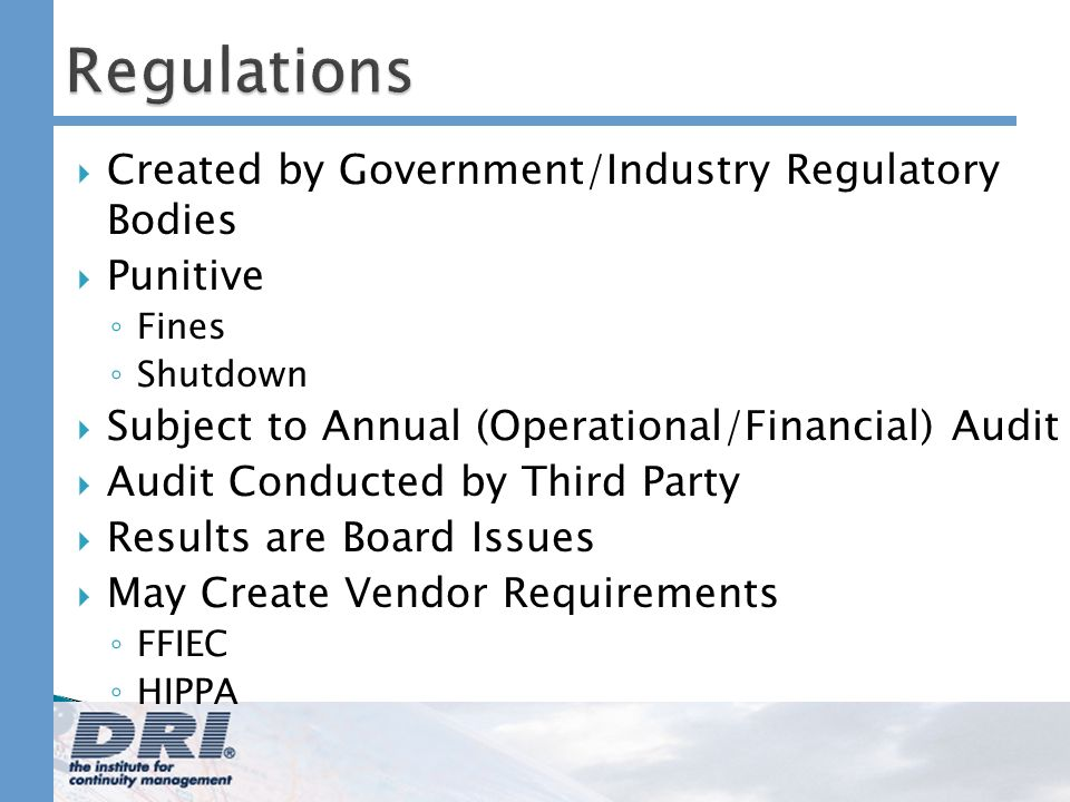 Regulations Created by Government/Industry Regulatory Bodies Punitive Fines Shutdown Subject to Annual (Operational/Financial) Audit Audit Conducted by Third Party Results are Board Issues May Create Vendor Requirements FFIEC HIPPA