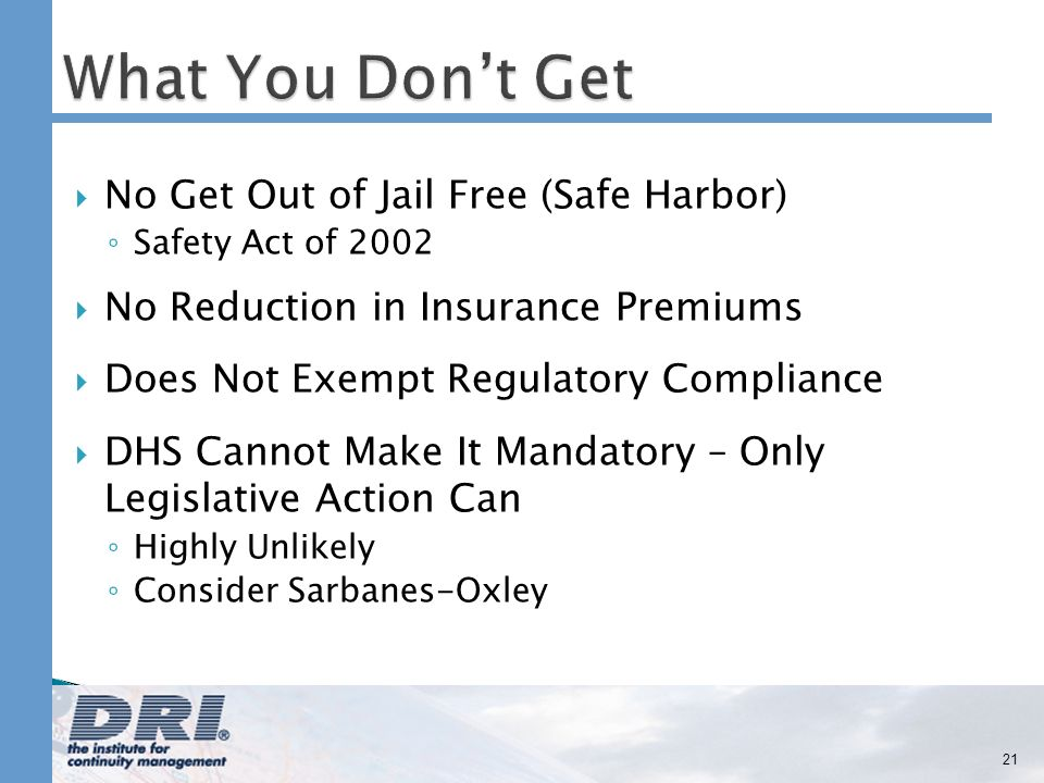 No Get Out of Jail Free (Safe Harbor) Safety Act of 2002 No Reduction in Insurance Premiums Does Not Exempt Regulatory Compliance DHS Cannot Make It Mandatory – Only Legislative Action Can Highly Unlikely Consider Sarbanes-Oxley 21