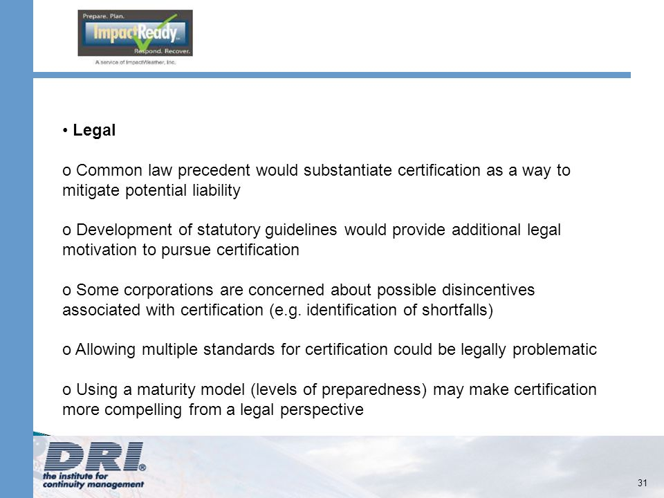31 Legal o Common law precedent would substantiate certification as a way to mitigate potential liability o Development of statutory guidelines would provide additional legal motivation to pursue certification o Some corporations are concerned about possible disincentives associated with certification (e.g.