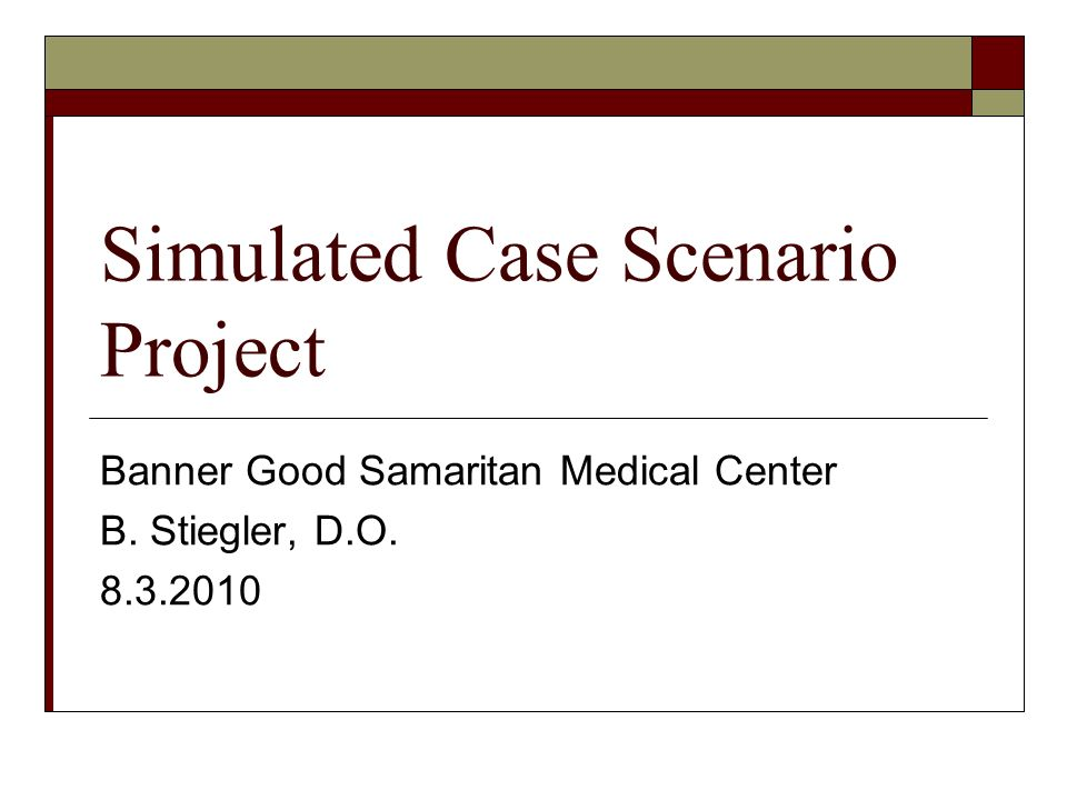 Simulated Case Scenario Project Banner Good Samaritan Medical Center B. Stiegler, D.O. 8.3.2010