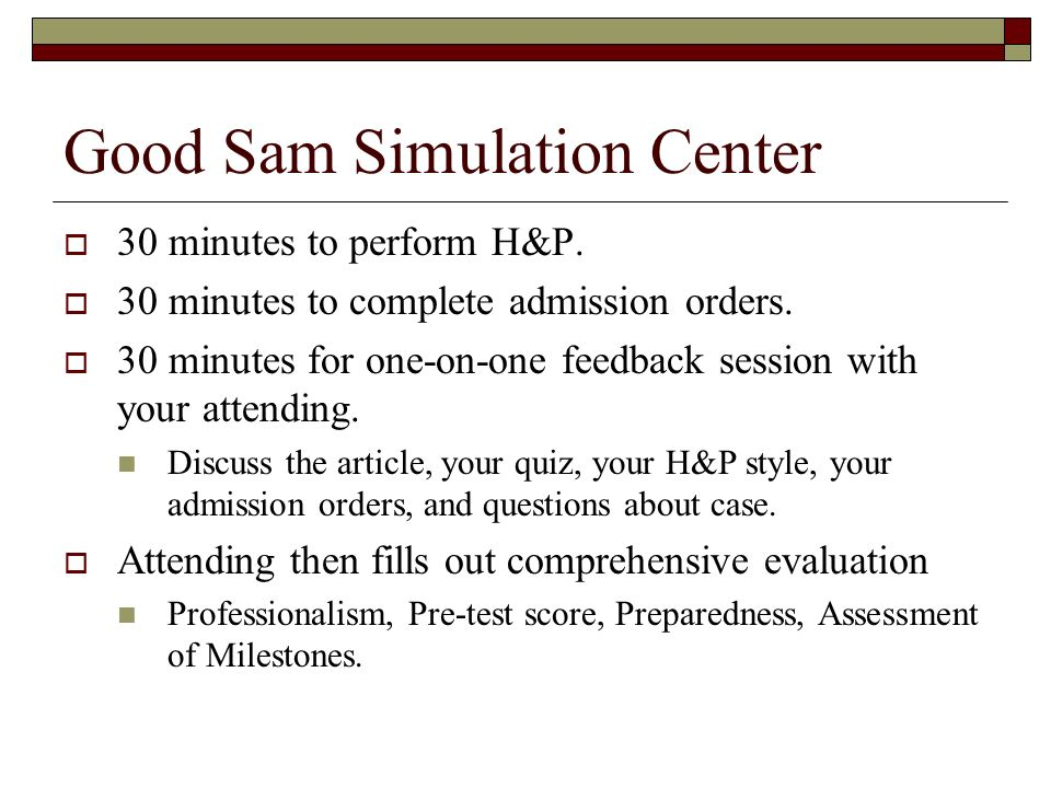 Good Sam Simulation Center 30 minutes to perform H&P. 30 minutes to complete admission orders. 30 minutes for one-on-one feedback session with your at
