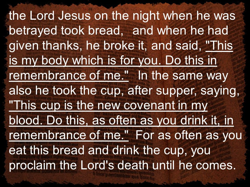 the Lord Jesus on the night when he was betrayed took bread, and when he had given thanks, he broke it, and said,
