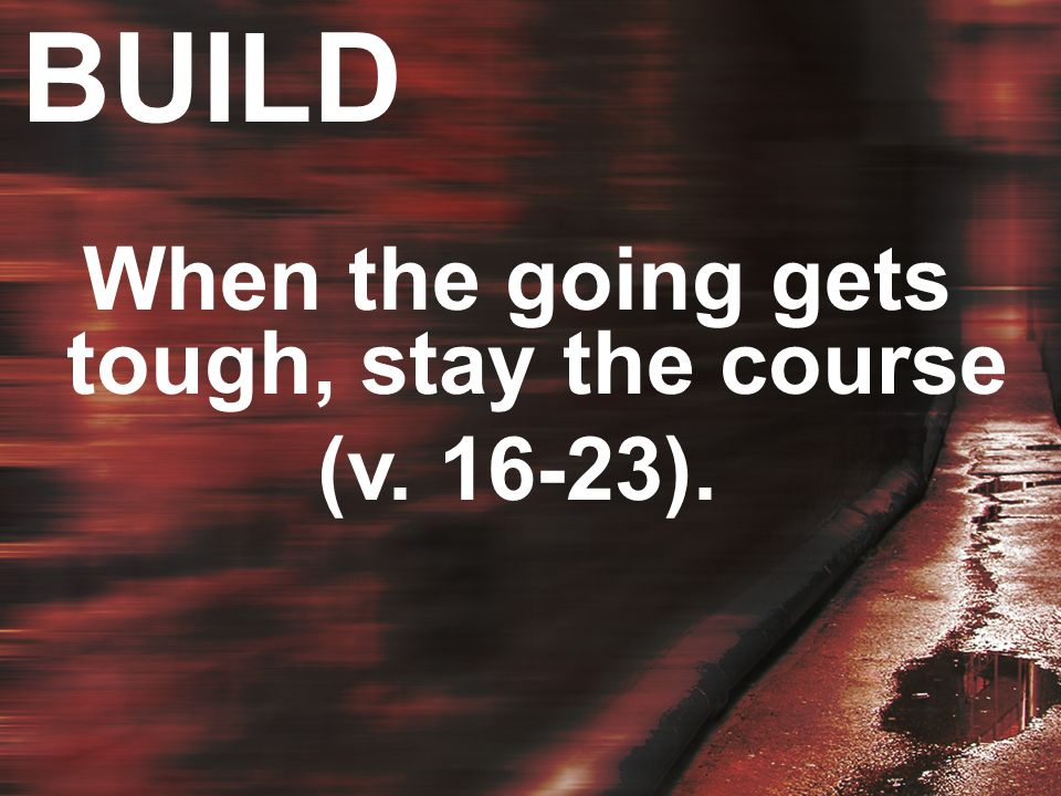 BUILD When the going gets tough, stay the course (v. 16-23).