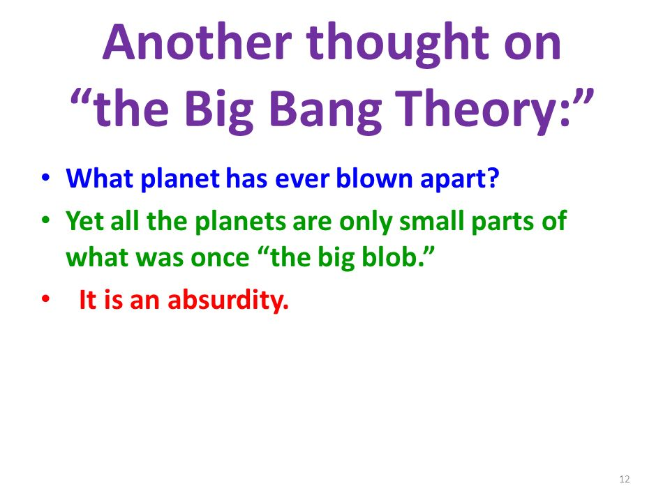 Another thought on the Big Bang Theory: What planet has ever blown apart? Yet all the planets are only small parts of what was once the big blob. It i