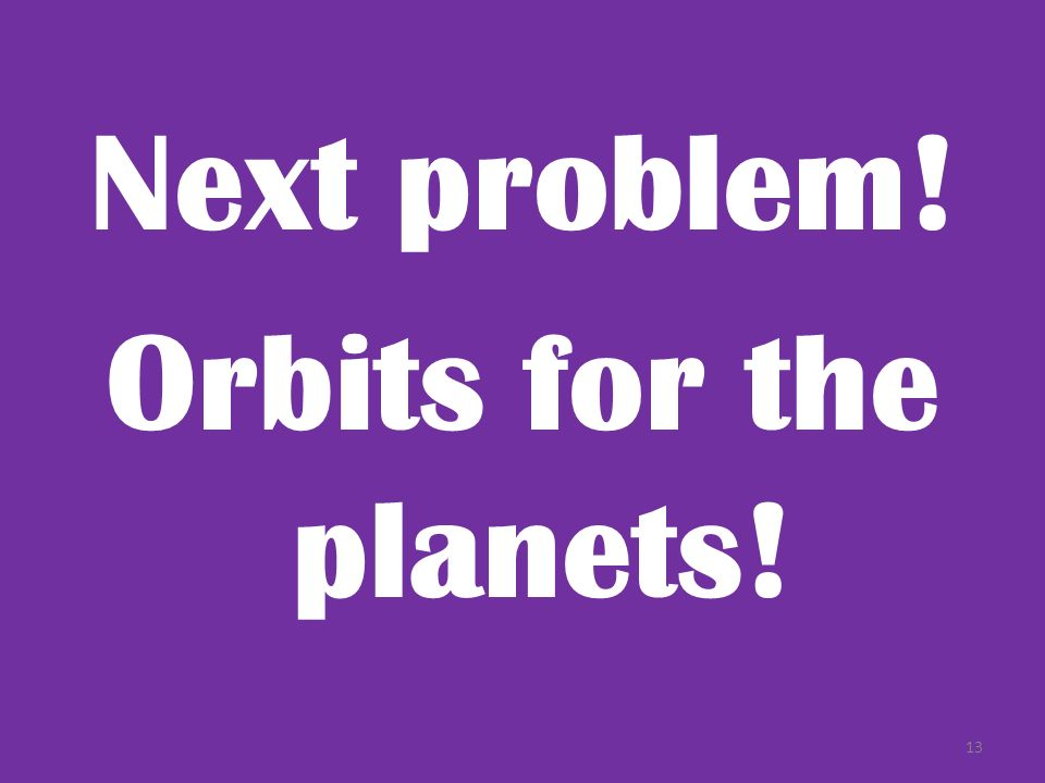 Next problem! Orbits for the planets! 13