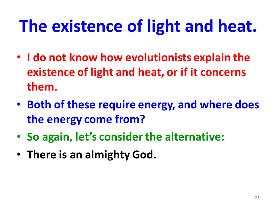 The existence of light and heat. I do not know how evolutionists explain the existence of light and heat, or if it concerns them. Both of these requir