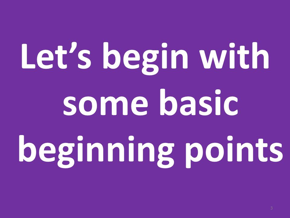 Lets begin with some basic beginning points 3
