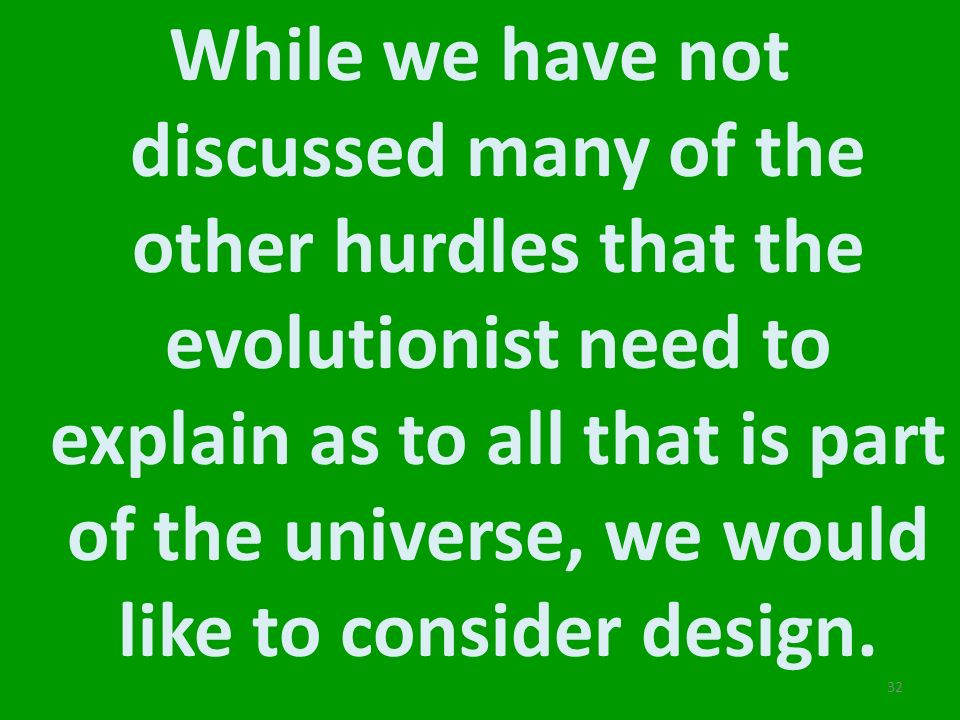 While we have not discussed many of the other hurdles that the evolutionist need to explain as to all that is part of the universe, we would like to c