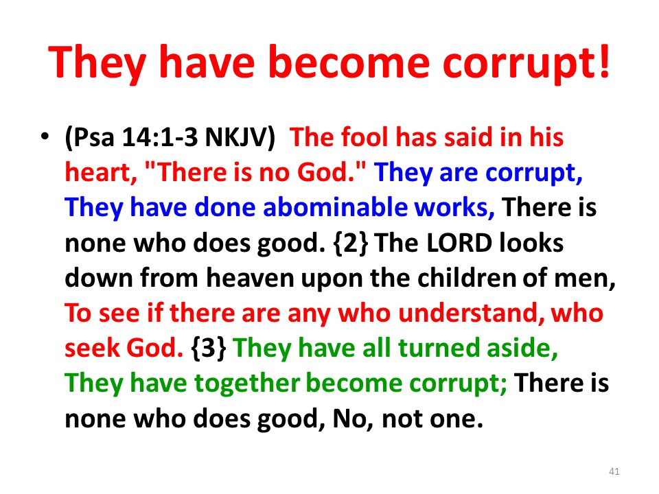 They have become corrupt! (Psa 14:1-3 NKJV) The fool has said in his heart,