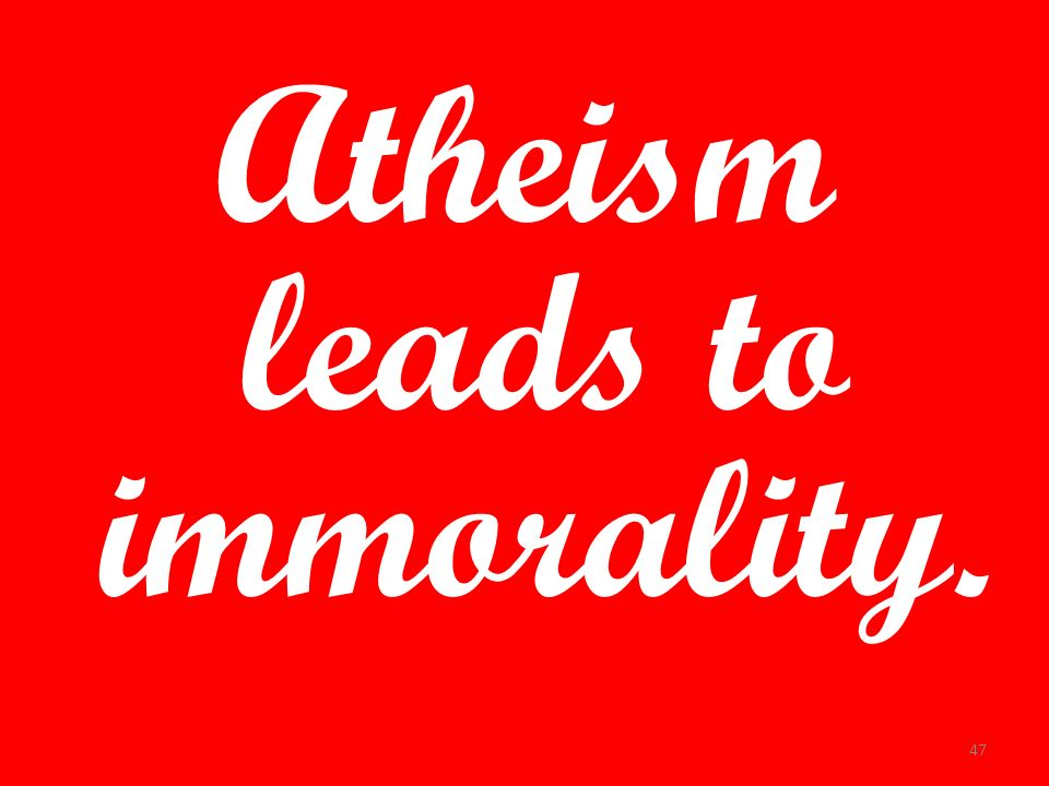 Atheism leads to immorality. 47