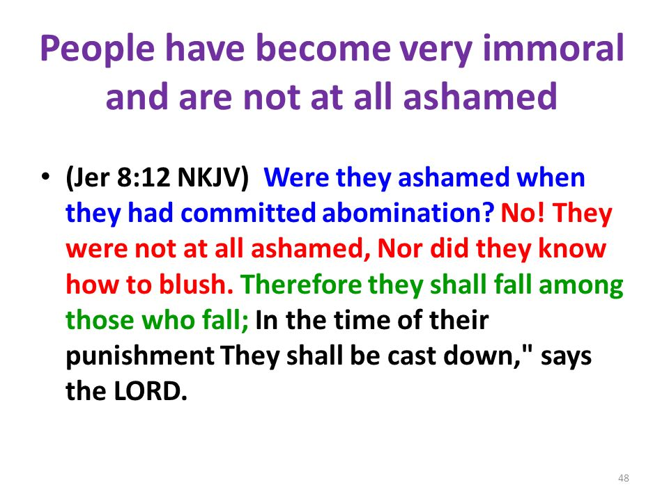 People have become very immoral and are not at all ashamed (Jer 8:12 NKJV) Were they ashamed when they had committed abomination? No! They were not at