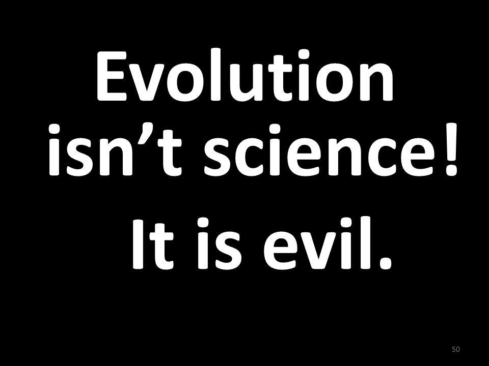 Evolution isnt science! It is evil. 50