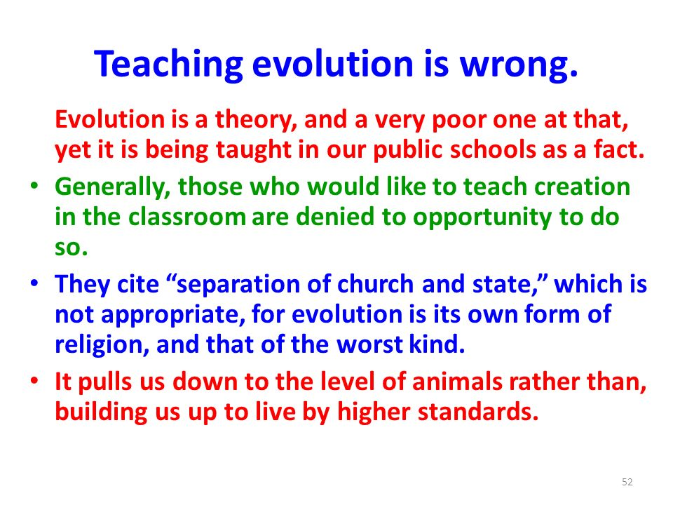 Teaching evolution is wrong. Evolution is a theory, and a very poor one at that, yet it is being taught in our public schools as a fact. Generally, th